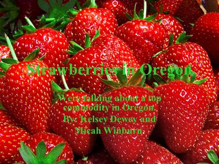 Strawberries in Oregon Were talking about a top commodity in Oregon. By: Kelsey Dewey and Micah Winburn.