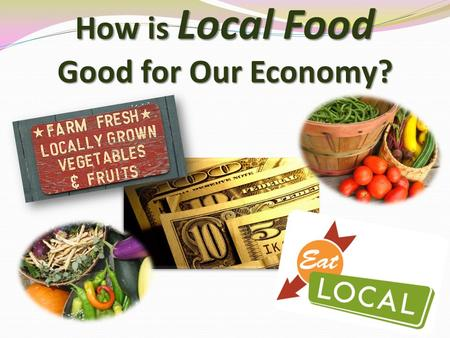 How is Local Food Good for Our Economy?. The system by which goods and services are produced, sold, and bought that helps us determine how to use limited.