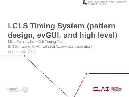 EPICS Collaboration Meeting Fall PAL October 22 ~ 26, 2012 LCLS Timing System (pattern design, evGUI, and high level) Mike Zelazny for LCLS Timing.