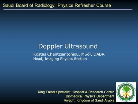 Saudi Board of Radiology: Physics Refresher Course Kostas Chantziantoniou, MSc 2, DABR Head, Imaging Physics Section King Faisal Specialist Hospital &