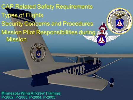 Minnesota Wing Aircrew Training: P-2002, P-2003, P-2004, P-2005 CAP Related Safety Requirements Types of Flights Security Concerns and Procedures Mission.