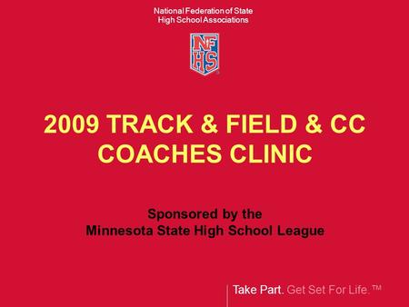Take Part. Get Set For Life.™ National Federation of State High School Associations 2009 TRACK & FIELD & CC COACHES CLINIC Sponsored by the Minnesota State.