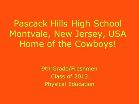 Pascack Hills High School Montvale, New Jersey, USA Home of the Cowboys! 9th Grade/Freshmen Class of 2013 Physical Education 9th Grade/Freshmen Class of.