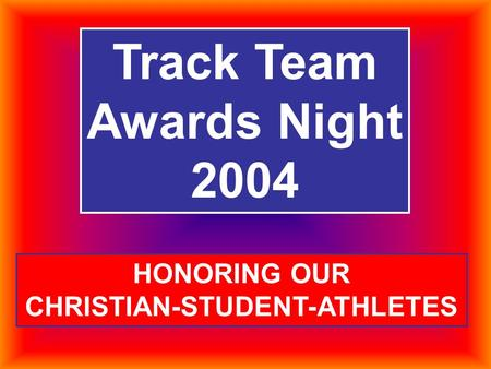 Track Team Awards Night 2004 HONORING OUR CHRISTIAN-STUDENT-ATHLETES.