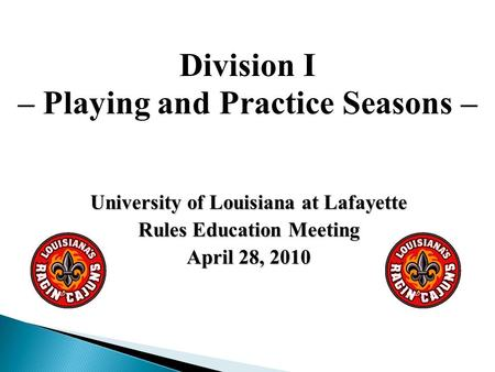 University of Louisiana at Lafayette Rules Education Meeting April 28, 2010 Division I – Playing and Practice Seasons –