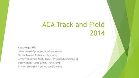 ACA Track and Field 2014 Coaching Staff: Jesse Heard- Sprinters, hurdlers, relays Teresa Froese- Distance, High jump Jeremy Sherman- Shot, discus- 8 th.