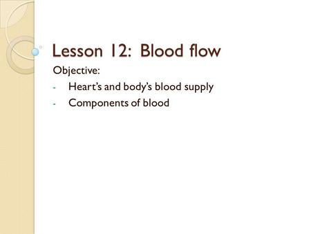 Lesson 12: Blood flow Objective: - Heart's and body's blood supply - Components of blood.