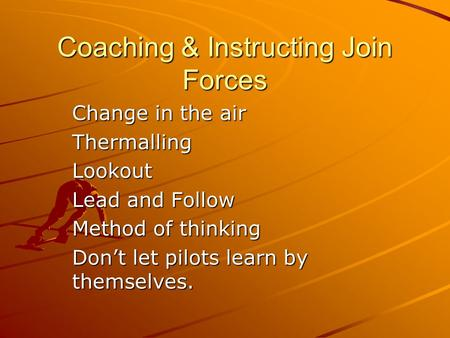 Coaching & Instructing Join Forces Change in the air ThermallingLookout Lead and Follow Method of thinking Don't let pilots learn by themselves.