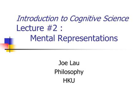 Introduction to Cognitive Science Lecture #2 : Mental Representations Joe Lau Philosophy HKU.