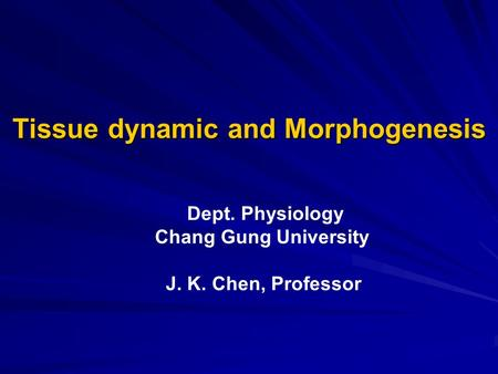 Tissue dynamic and Morphogenesis Dept. Physiology Chang Gung University J. K. Chen, Professor.
