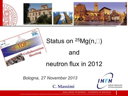 Status on 25 Mg(n,  ) and neutron flux in 2012 Bologna, 27 November 2013 C. Massimi.