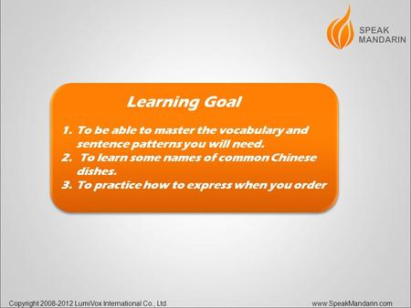 Copyright 2008-2012 LumiVox International Co., Ltd. www.SpeakMandarin.com Learning Goal 1.To be able to master the vocabulary and sentence patterns you.