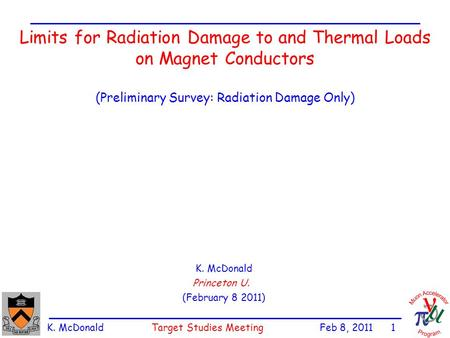 K. McDonald Target Studies Meeting Feb 8, 2011 1 Limits for Radiation Damage to and Thermal Loads on Magnet Conductors (Preliminary Survey: Radiation Damage.