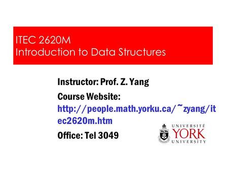 ITEC 2620M Introduction to Data Structures Instructor: Prof. Z. Yang Course Website:  ec2620m.htm Office: Tel 3049.