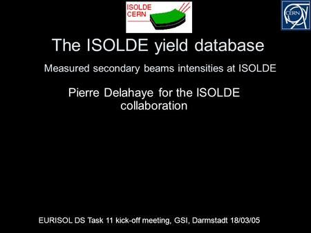 The ISOLDE yield database Measured secondary beams intensities at ISOLDE Pierre Delahaye for the ISOLDE collaboration EURISOL DS Task 11 kick-off meeting,