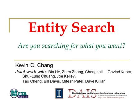 Entity Search Are you searching for what you want? Kevin C. Chang Joint work with: Bin He, Zhen Zhang, Chengkai Li, Govind Kabra, Shui-Lung Chuang, Joe.