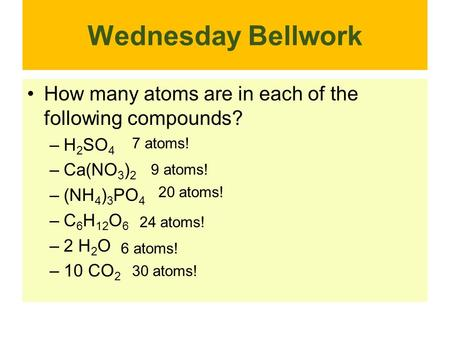 Wednesday Bellwork How many atoms are in each of the following compounds? –H 2 SO 4 –Ca(NO 3 ) 2 –(NH 4 ) 3 PO 4 –C 6 H 12 O 6 –2 H 2 O –10 CO 2 7 atoms!