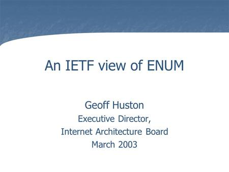 An IETF view of ENUM Geoff Huston Executive Director, Internet Architecture Board March 2003.