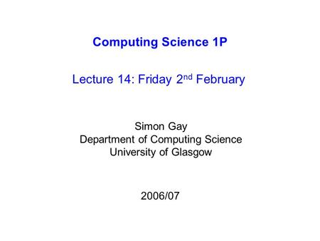 Computing Science 1P Lecture 14: Friday 2 nd February Simon Gay Department of Computing Science University of Glasgow 2006/07.