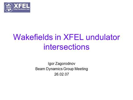 Wakefields in XFEL undulator intersections Igor Zagorodnov Beam Dynamics Group Meeting 26.02.07.