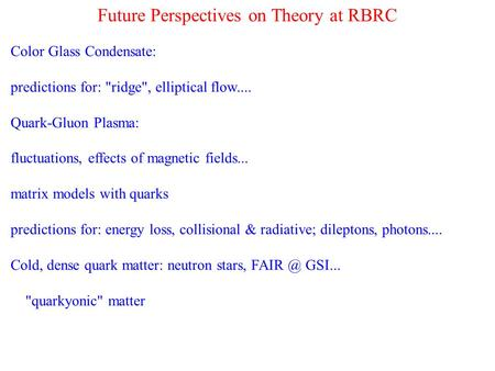 Future Perspectives on Theory at RBRC Color Glass Condensate: predictions for: ridge, elliptical flow.... Quark-Gluon Plasma: fluctuations, effects of.