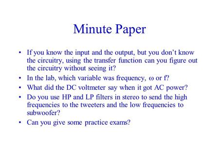 Minute Paper If you know the input and the output, but you don't know the circuitry, using the transfer function can you figure out the circuitry without.