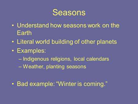 Seasons Understand how seasons work on the Earth Literal world building of other planets Examples: –Indigenous religions, local calendars –Weather, planting.