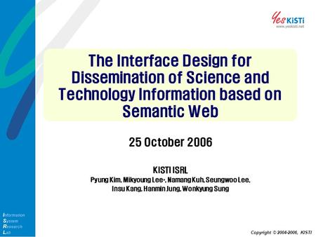 I nformation S ystem R esearch L ab Copyright © 2004-2006, KISTI The Interface Design for Dissemination of Science and Technology Information based on.