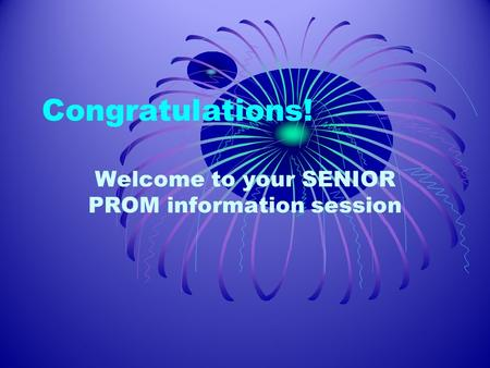 Congratulations! Welcome to your SENIOR PROM information session.