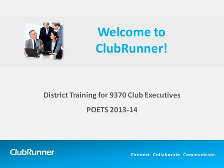ClubRunner Connect. Collaborate. Communicate. District Training for 9370 Club Executives POETS 2013-14 Welcome to ClubRunner!