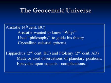 "The Geocentric Universe Aristotle (4 th cent. BC) Aristotle wanted to know ""Why?"" Used ""philosophy"" to guide his theory. Crystalline celestial spheres."