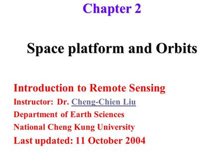 Space platform and Orbits Introduction to Remote Sensing Instructor: Dr. Cheng-Chien LiuCheng-Chien Liu Department of Earth Sciences National Cheng Kung.