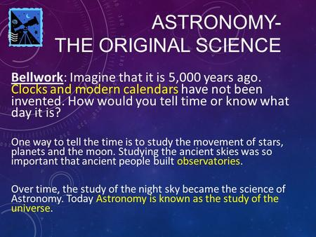 ASTRONOMY- THE ORIGINAL SCIENCE Bellwork: Imagine that it is 5,000 years ago. Clocks and modern calendars have not been invented. How would you tell time.