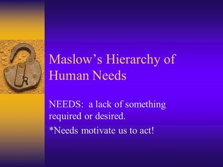 Maslow's Hierarchy of Human Needs NEEDS: a lack of something required or desired. *Needs motivate us to act!