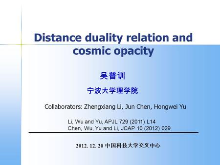 2012. 12. 20 中国科技大学交叉中心 吴普训 宁波大学理学院 Distance duality relation and cosmic opacity Collaborators: Zhengxiang Li, Jun Chen, Hongwei Yu Li, Wu and Yu, APJL.