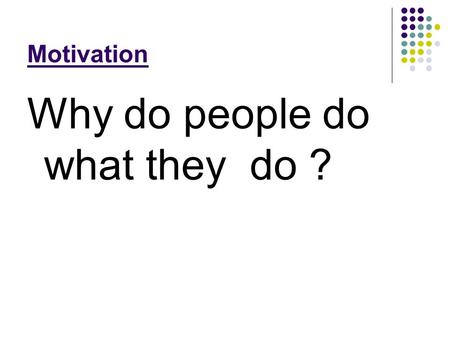 Motivation Why do people do what they do ?. How are people driven to do various things?