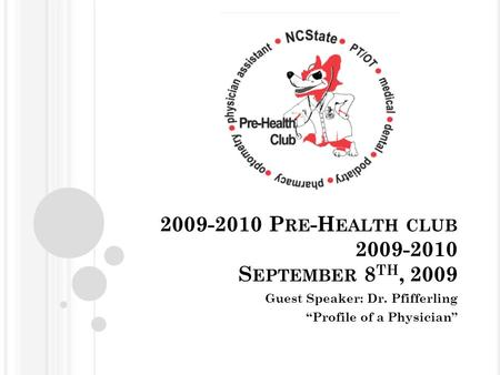 "2009-2010 P RE -H EALTH CLUB 2009-2010 S EPTEMBER 8 TH, 2009 Guest Speaker: Dr. Pfifferling ""Profile of a Physician"""