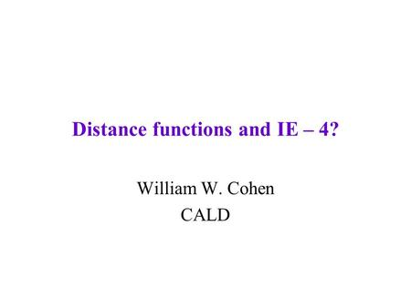 Distance functions and IE – 4? William W. Cohen CALD.