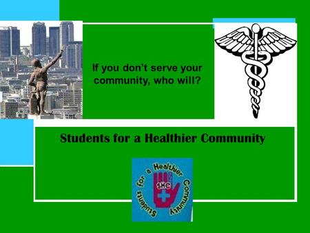 Students for a Healthier Community If you don't serve your community, who will?