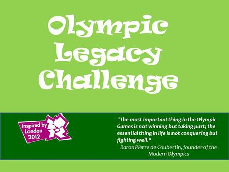 Olympic Legacy Challenge  The most important thing in the Olympic Games is not winning but taking part; the essential thing in life is not conquering.