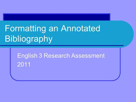 Formatting an Annotated Bibliography English 3 Research Assessment 2011.