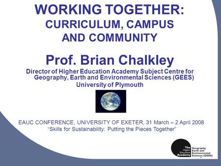 1 WORKING TOGETHER: CURRICULUM, CAMPUS AND COMMUNITY Prof. Brian Chalkley Director of Higher Education Academy Subject Centre for Geography, Earth and.