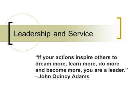 "Leadership and Service ""If your actions inspire others to dream more, learn more, do more and become more, you are a leader."" –John Quincy Adams."