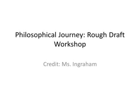 Philosophical Journey: Rough Draft Workshop Credit: Ms. Ingraham.