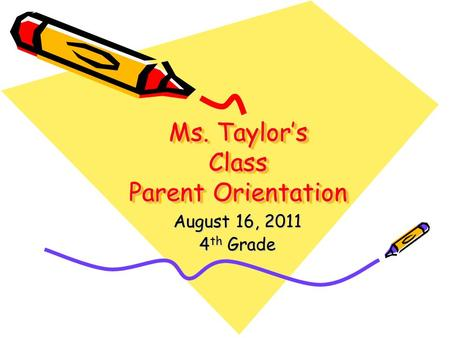Ms. Taylor's Class Parent Orientation August 16, 2011 4 th Grade.