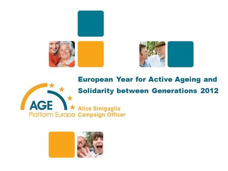 European Year for Active Ageing and Solidarity between Generations 2012 Alice Sinigaglia Campaign Officer 1.