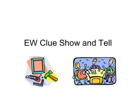 EW Clue Show and Tell. Guidelines Connection to a specific EW Clue 60 – 120 seconds in length (auto slide advance) Visuals and text to support content.