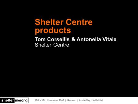 17th - 18th November 2005 | Geneva | hosted by UN-Habitat Shelter Centre products Tom Corsellis & Antonella Vitale Shelter Centre.