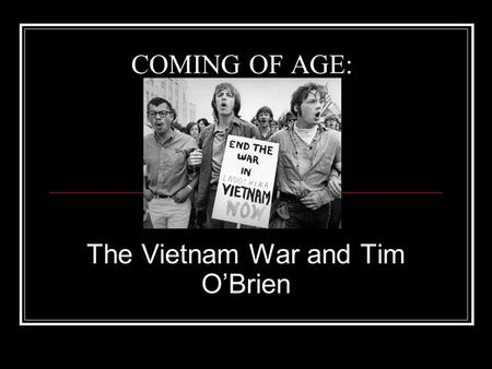 COMING OF AGE: The Vietnam War and Tim O'Brien. THE WAR: WHY DID IT OCCUR? -North vs. South -Containment.