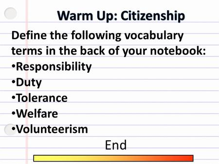 Define the following vocabulary terms in the back of your notebook: Responsibility Duty Tolerance Welfare Volunteerism End.